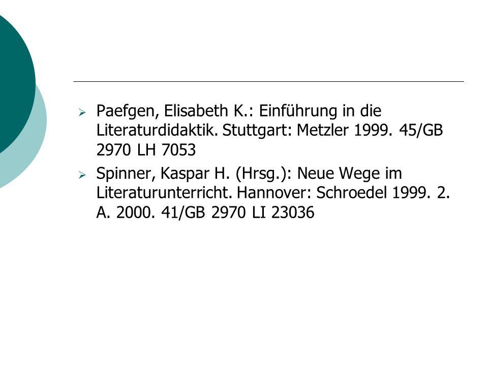  Paefgen, Elisabeth K.: Einführung in die Literaturdidaktik. Stuttgart: Metzler 1999. 45/GB 2970 LH 7053  Spinner, Kaspar H. (Hrsg.): Neue Wege im L