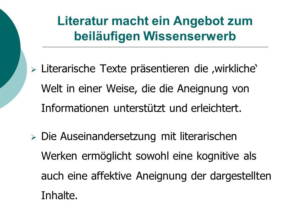 Literatur macht ein Angebot zum beiläufigen Wissenserwerb  Literarische Texte präsentieren die 'wirkliche' Welt in einer Weise, die die Aneignung von