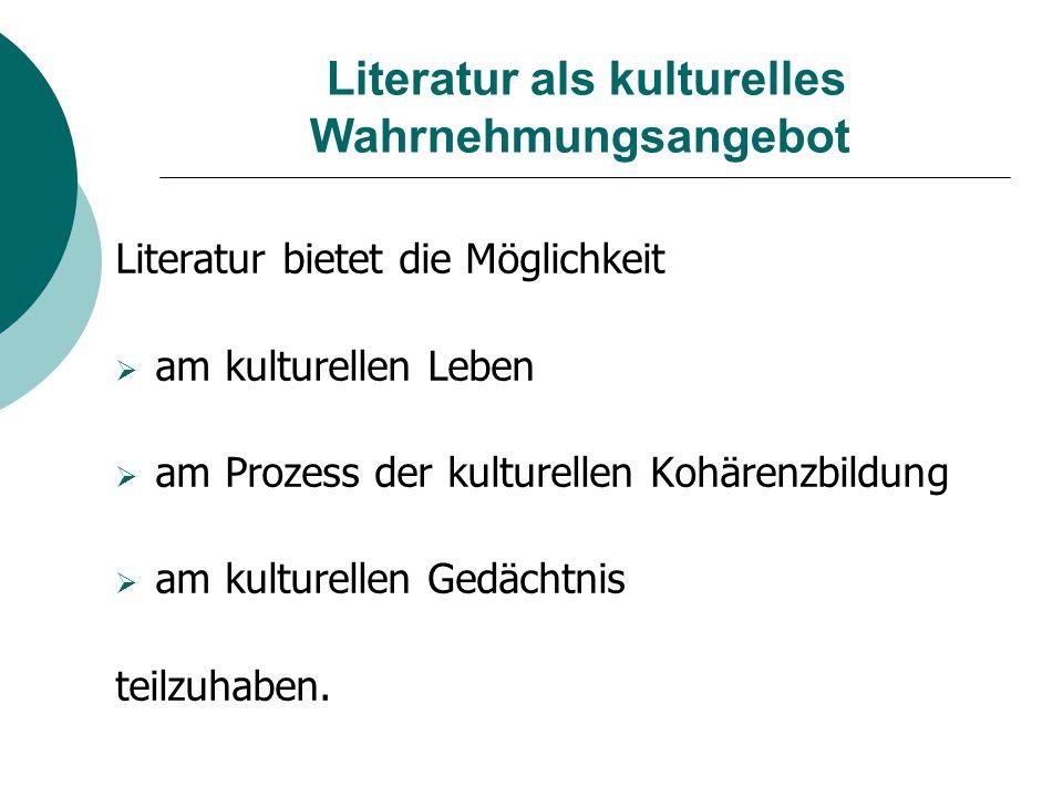 Literatur als kulturelles Wahrnehmungsangebot Literatur bietet die Möglichkeit  am kulturellen Leben  am Prozess der kulturellen Kohärenzbildung  a