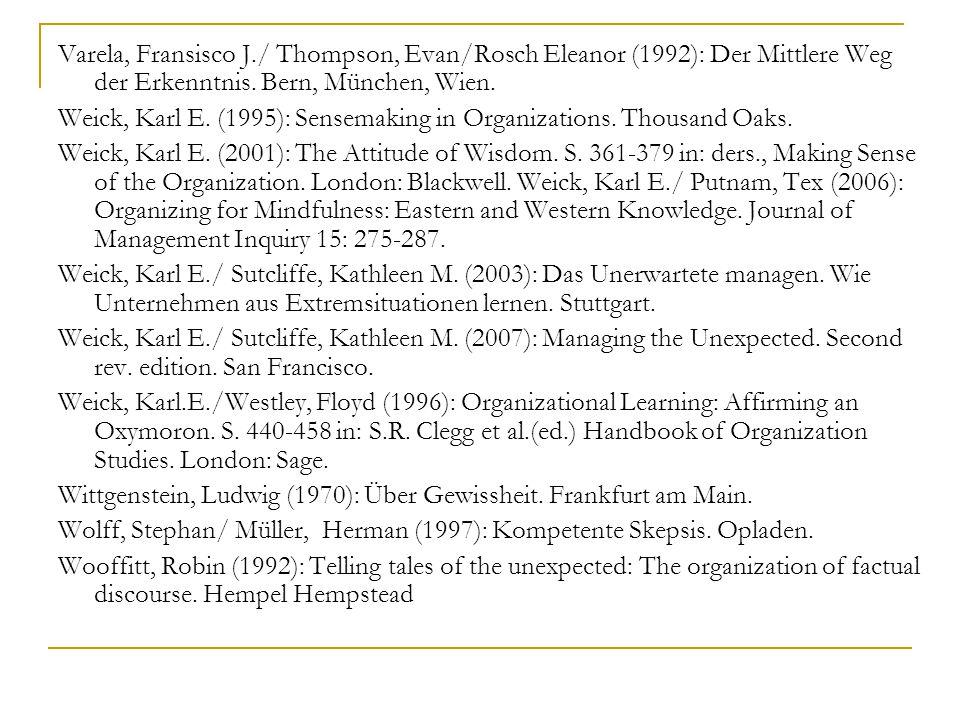 Varela, Fransisco J./ Thompson, Evan/Rosch Eleanor (1992): Der Mittlere Weg der Erkenntnis. Bern, München, Wien. Weick, Karl E. (1995): Sensemaking in