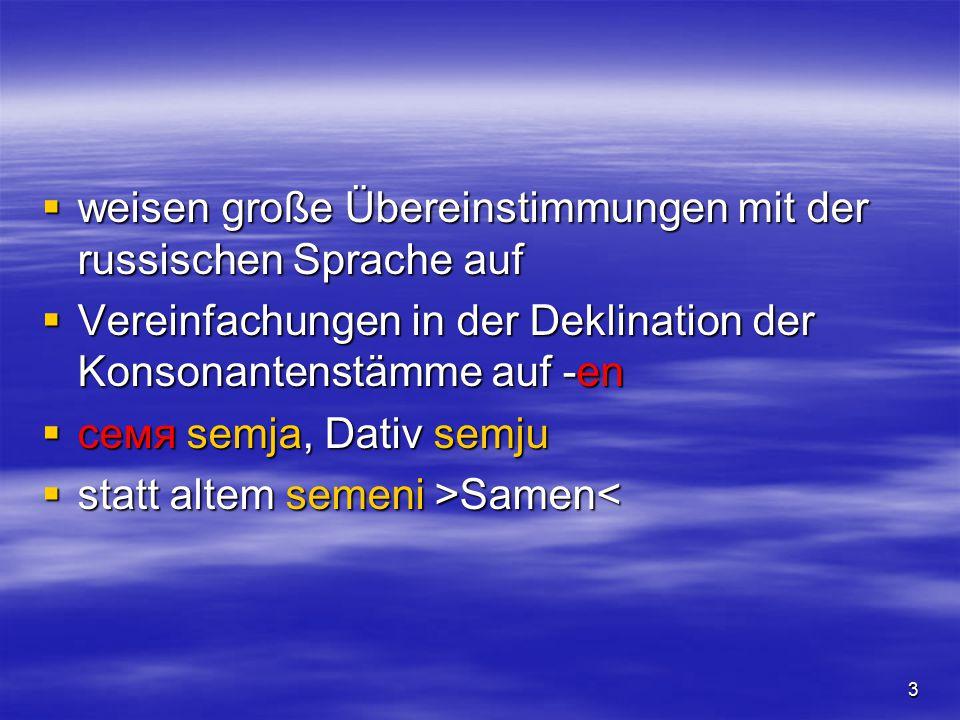 3  weisen große Übereinstimmungen mit der russischen Sprache auf  Vereinfachungen in der Deklination der Konsonantenstämme auf -en  семя semja, Dativ semju  statt altem semeni >Samen Samen<