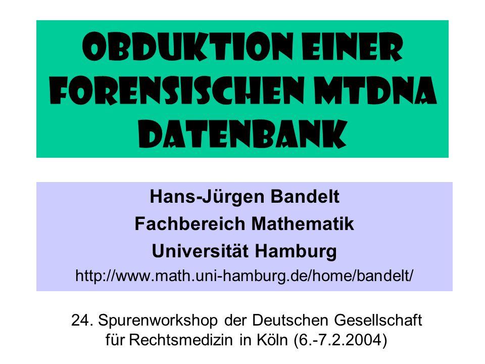 Obduktion einer forensischen mtDNA Datenbank Hans-Jürgen Bandelt Fachbereich Mathematik Universität Hamburg http://www.math.uni-hamburg.de/home/bandel