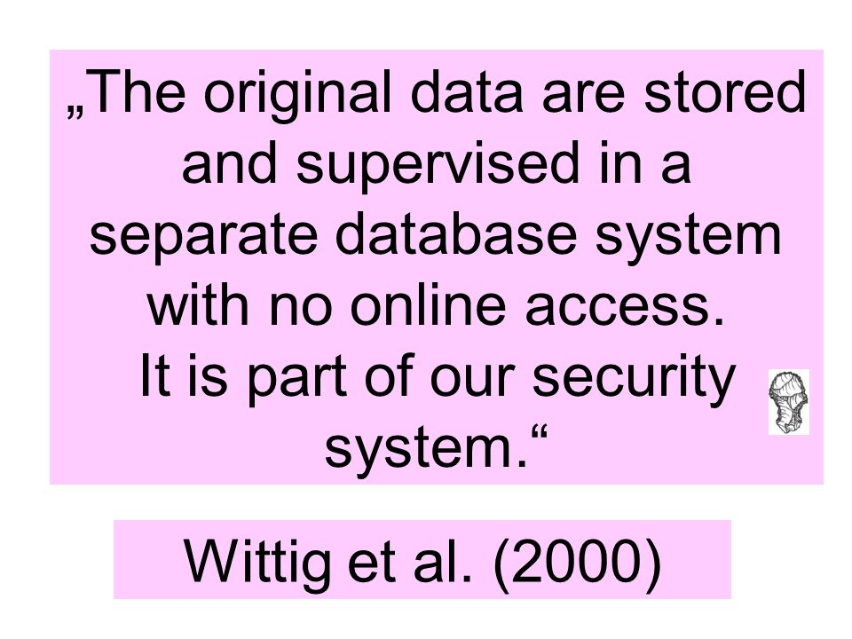 "Wittig et al. (2000) ""The original data are stored and supervised in a separate database system with no online access. It is part of our security syst"