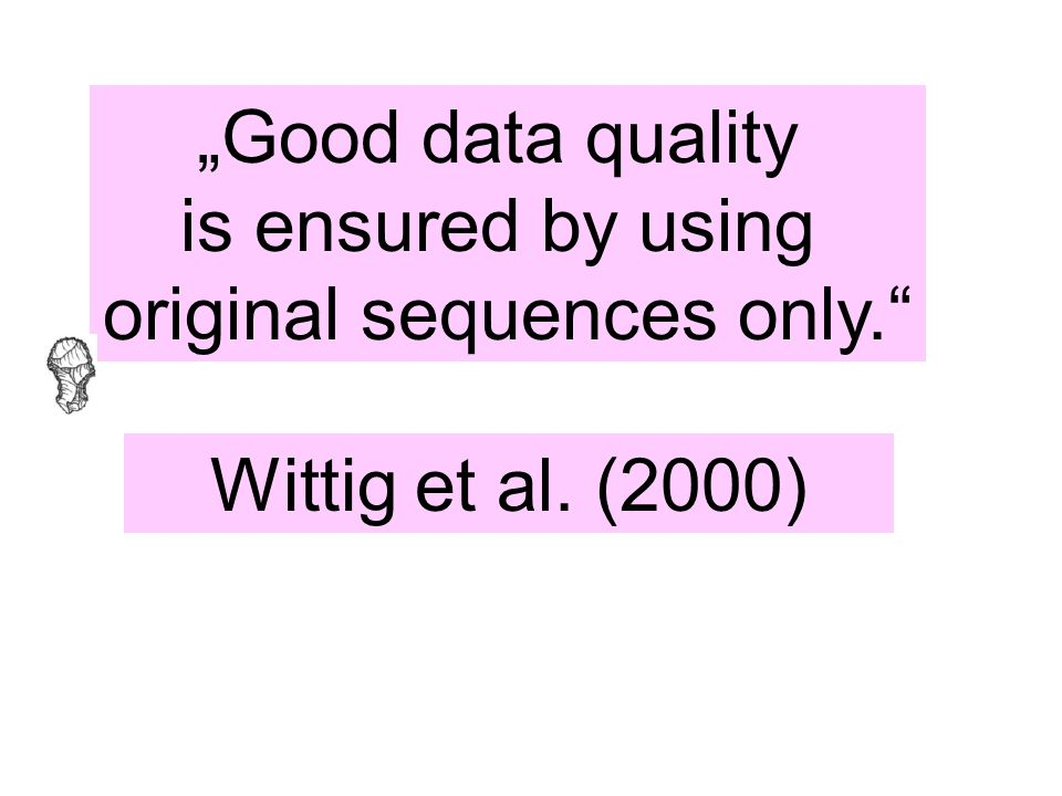"""Good data quality is ensured by using original sequences only."" Wittig et al. (2000)"