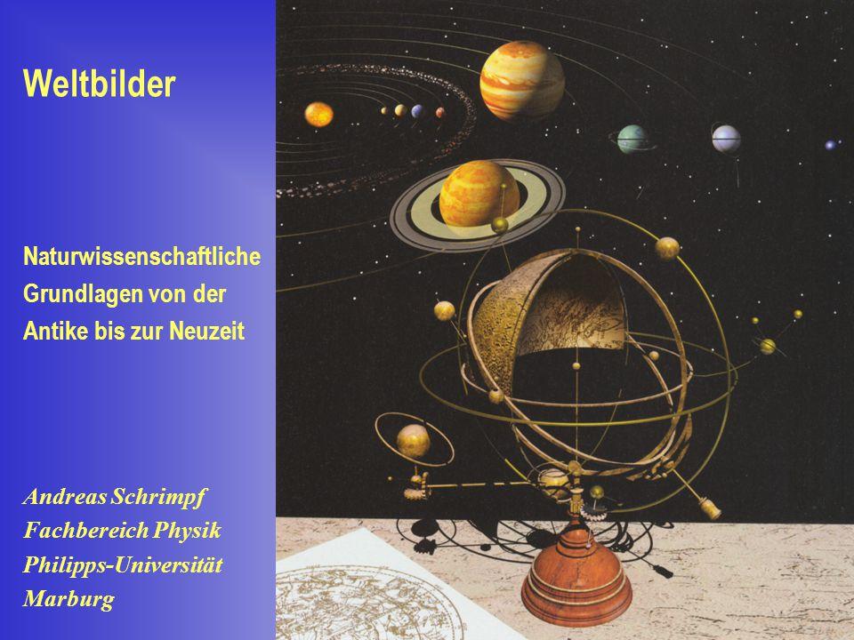 Weltbilder Naturwissenschaftliche Grundlagen von der Antike bis zur Neuzeit Andreas Schrimpf Fachbereich Physik Philipps-Universität Marburg