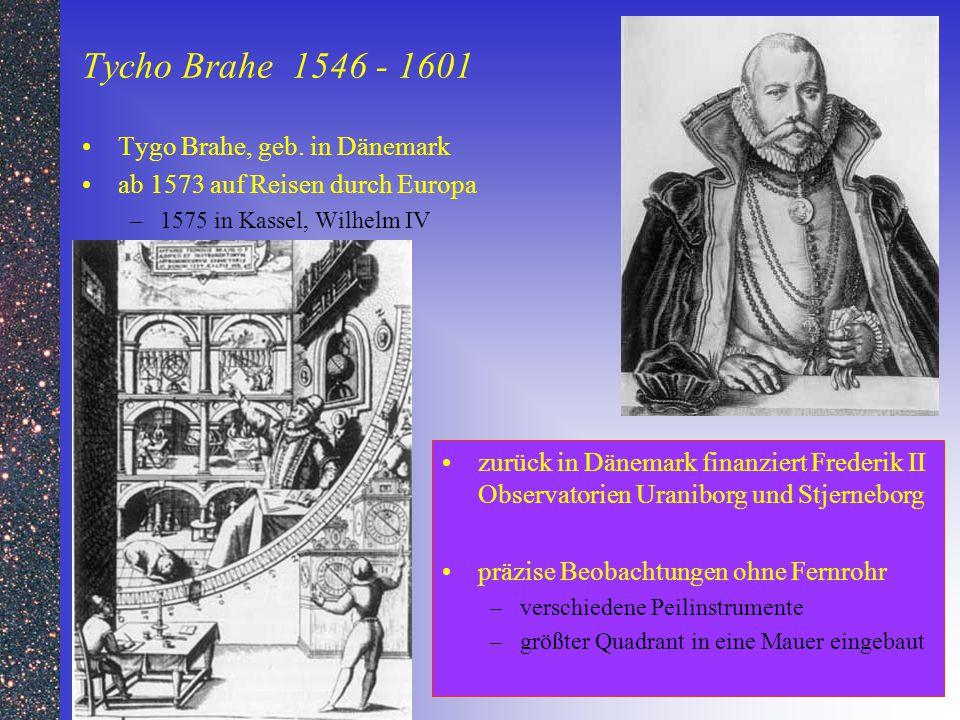 Tycho Brahe 1546 - 1601 Tygo Brahe, geb. in Dänemark ab 1573 auf Reisen durch Europa –1575 in Kassel, Wilhelm IV zurück in Dänemark finanziert Frederi