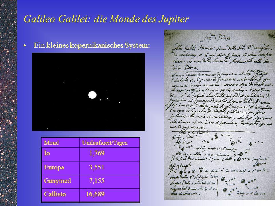 Galileo Galilei: die Monde des Jupiter Ein kleines kopernikanisches System: MondUmlaufszeit/Tagen Io 1,769 Europa 3,551 Ganymed 7,155 Callisto 16,689