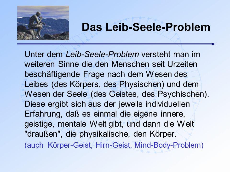 Das Leib-Seele-Problem Unter dem Leib-Seele-Problem versteht man im weiteren Sinne die den Menschen seit Urzeiten beschäftigende Frage nach dem Wesen