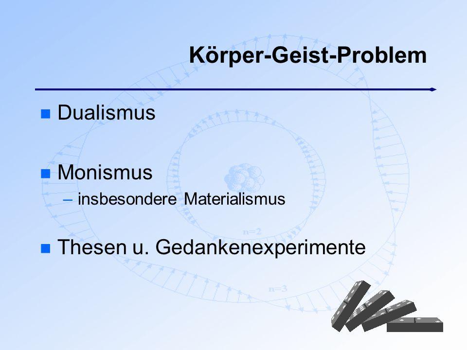 Körper-Geist-Problem n Dualismus n Monismus –insbesondere Materialismus n Thesen u. Gedankenexperimente