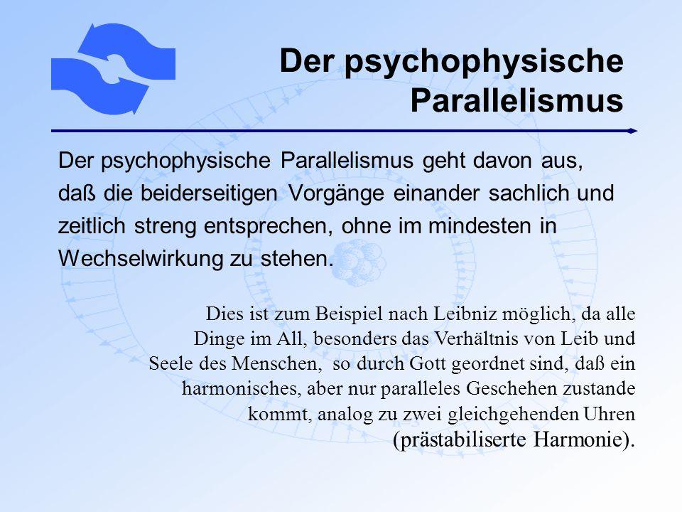 Der psychophysische Parallelismus Der psychophysische Parallelismus geht davon aus, daß die beiderseitigen Vorgänge einander sachlich und zeitlich str