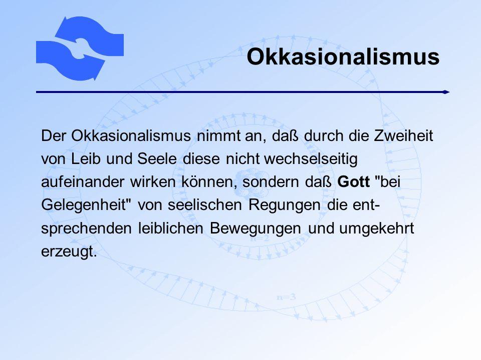 Okkasionalismus Der Okkasionalismus nimmt an, daß durch die Zweiheit von Leib und Seele diese nicht wechselseitig aufeinander wirken können, sondern d