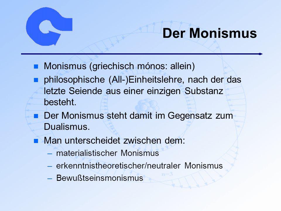 Der Monismus n Monismus (griechisch mónos: allein) n philosophische (All-)Einheitslehre, nach der das letzte Seiende aus einer einzigen Substanz beste