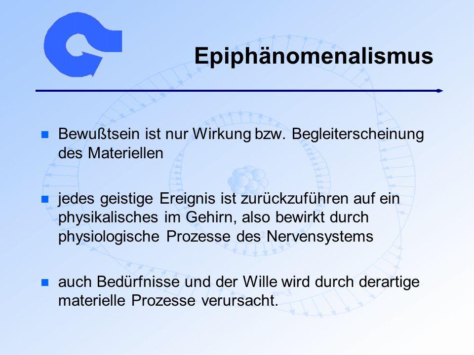 Epiphänomenalismus n Bewußtsein ist nur Wirkung bzw. Begleiterscheinung des Materiellen n jedes geistige Ereignis ist zurückzuführen auf ein physikali