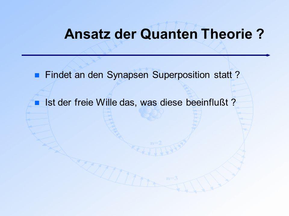 Ansatz der Quanten Theorie ? n Findet an den Synapsen Superposition statt ? n Ist der freie Wille das, was diese beeinflußt ?