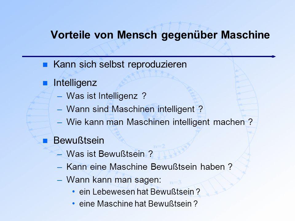 Vorteile von Mensch gegenüber Maschine n Kann sich selbst reproduzieren n Intelligenz –Was ist Intelligenz ? –Wann sind Maschinen intelligent ? –Wie k