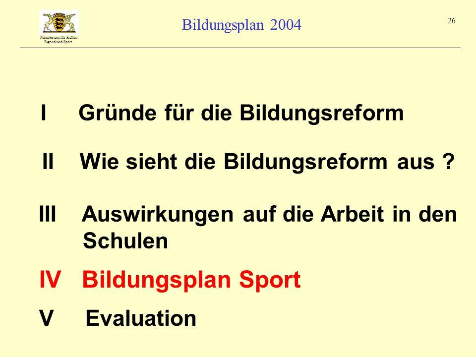 Ministerium für Kultus, Jugend und Sport Bildungsplan 2004 26 I Gründe für die Bildungsreform III Auswirkungen auf die Arbeit in den Schulen II Wie sieht die Bildungsreform aus .