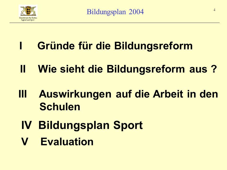 Ministerium für Kultus, Jugend und Sport Bildungsplan 2004 4 I Gründe für die Bildungsreform III Auswirkungen auf die Arbeit in den Schulen II Wie sieht die Bildungsreform aus .