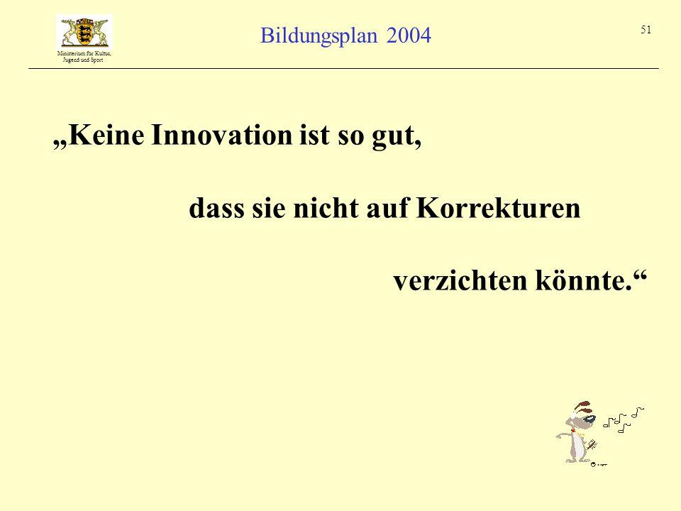 """Ministerium für Kultus, Jugend und Sport Bildungsplan 2004 51 """"Keine Innovation ist so gut, dass sie nicht auf Korrekturen verzichten könnte."""