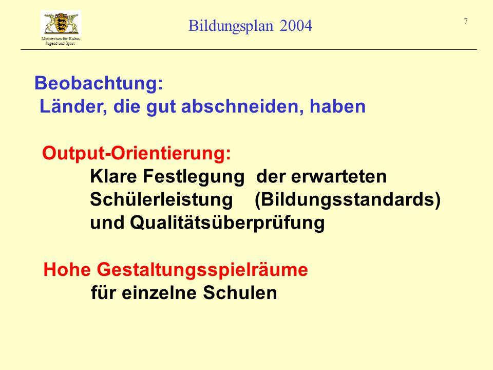 Ministerium für Kultus, Jugend und Sport Bildungsplan 2004 7 Beobachtung: Länder, die gut abschneiden, haben Output-Orientierung: Klare Festlegung der erwarteten Schülerleistung (Bildungsstandards) und Qualitätsüberprüfung Hohe Gestaltungsspielräume für einzelne Schulen