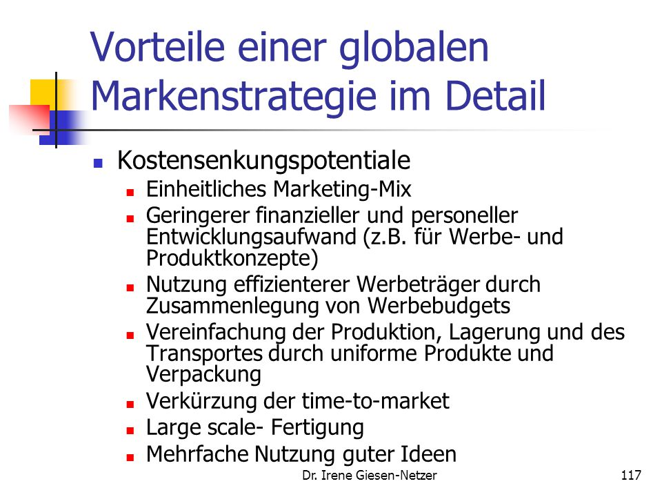 116 Vergleich internationaler Markenstrategien Multinationale StrategieGlobale Strategie Optimale Anpassung an die Länder Ausschöpfung von Kostensenku