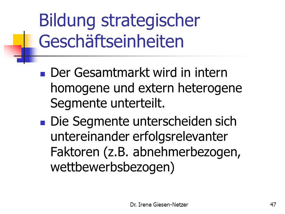 Dr. Irene Giesen-Netzer46 Strategische Geschäftseinheiten (SGE) SGE sind Produkt-/Marktkombinationen, die als Ganzes Gegenstand unternehmerischer Ents