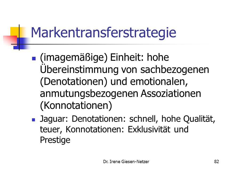 Dr. Irene Giesen-Netzer81 Markentransferstrategie Unter Zuhilfenahme eines Markennamens werden positive Imagekomponenten von einer Hauptmarke auf ein