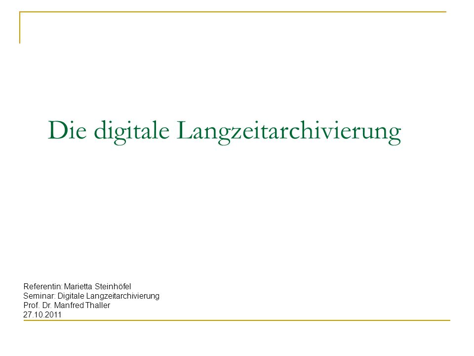 Die digitale Langzeitarchivierung Referentin: Marietta Steinhöfel Seminar: Digitale Langzeitarchivierung Prof. Dr. Manfred Thaller 27.10.2011