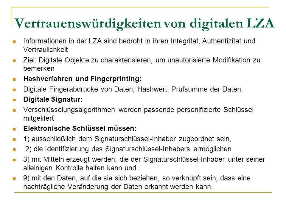 Vertrauenswürdigkeiten von digitalen LZA Informationen in der LZA sind bedroht in ihren Integrität, Authentizität und Vertraulichkeit Ziel: Digitale Objekte zu charakterisieren, um unautorisierte Modifikation zu bemerken Hashverfahren und Fingerprinting: Digitale Fingerabdrücke von Daten; Hashwert: Prüfsumme der Daten, Digitale Signatur: Verschlüsselungsalgorithmen werden passende personifizierte Schlüssel mitgelifert Elektronische Schlüssel müssen: 1) ausschließlich dem Signaturschlüssel-Inhaber zugeordnet sein, 2) die Identifizierung des Signaturschlüssel-Inhabers ermöglichen 3) mit Mitteln erzeugt werden, die der Signaturschlüssel-Inhaber unter seiner alleinigen Kontrolle halten kann und 9) mit den Daten, auf die sie sich beziehen, so verknüpft sein, dass eine nachträgliche Veränderung der Daten erkannt werden kann.