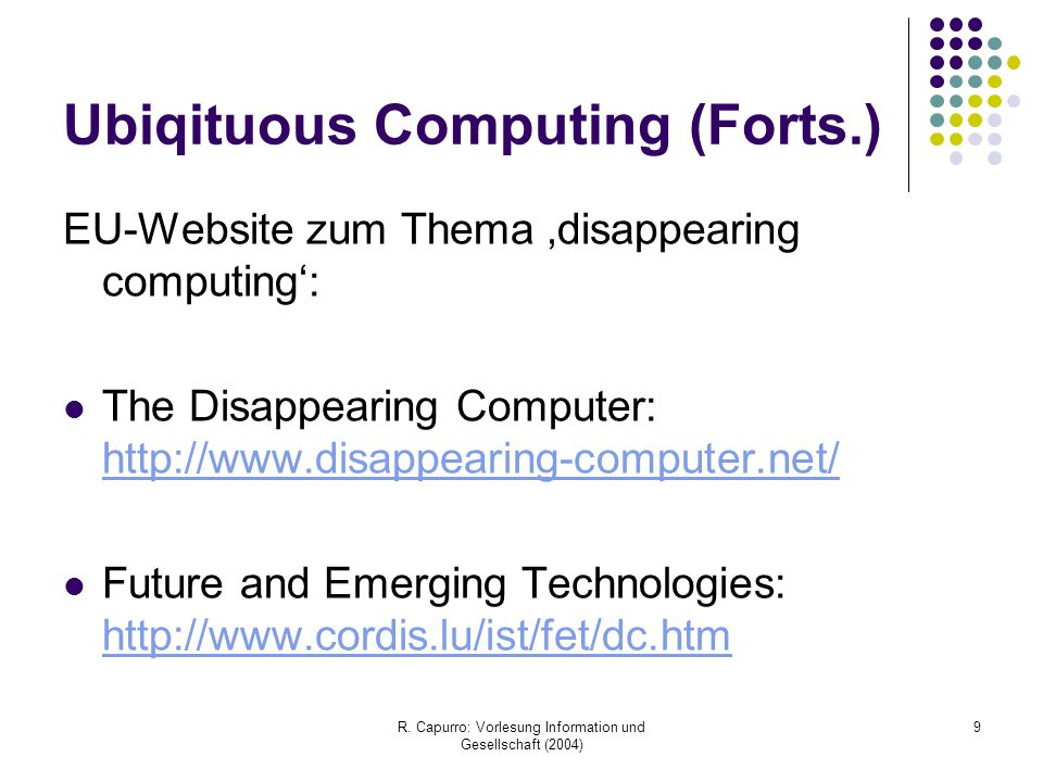 R. Capurro: Vorlesung Information und Gesellschaft (2004) 9 Ubiqituous Computing (Forts.) EU-Website zum Thema 'disappearing computing': The Disappear