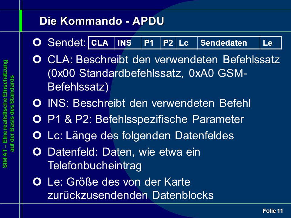 SIM AT – Eine realistische Einschätzung auf der Basis des Standards Folie 11 Die Kommando - APDU ¢Sendet: ¢CLA: Beschreibt den verwendeten Befehlssatz (0x00 Standardbefehlssatz, 0xA0 GSM- Befehlssatz) ¢INS: Beschreibt den verwendeten Befehl ¢P1 & P2: Befehlsspezifische Parameter ¢Lc: Länge des folgenden Datenfeldes ¢Datenfeld: Daten, wie etwa ein Telefonbucheintrag ¢Le: Größe des von der Karte zurückzusendenden Datenblocks CLAINSP1P2LcSendedatenLe