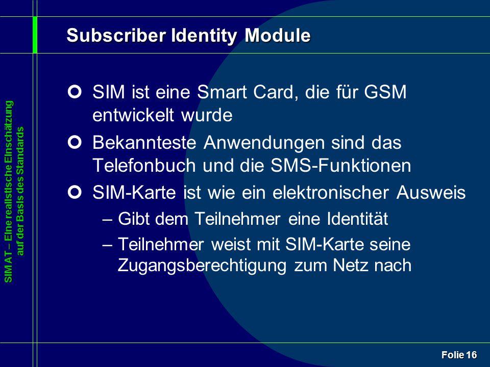 SIM AT – Eine realistische Einschätzung auf der Basis des Standards Folie 16 Subscriber Identity Module ¢SIM ist eine Smart Card, die für GSM entwickelt wurde ¢Bekannteste Anwendungen sind das Telefonbuch und die SMS-Funktionen ¢SIM-Karte ist wie ein elektronischer Ausweis –Gibt dem Teilnehmer eine Identität –Teilnehmer weist mit SIM-Karte seine Zugangsberechtigung zum Netz nach
