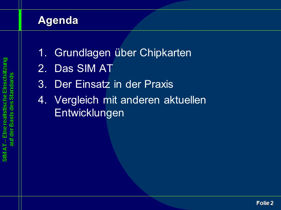 SIM AT – Eine realistische Einschätzung auf der Basis des Standards Folie 3 Agenda 1.Grundlagen über Chipkarten 2.Das SIM AT 3.Der Einsatz in der Praxis 4.Vergleich mit anderen aktuellen Entwicklungen