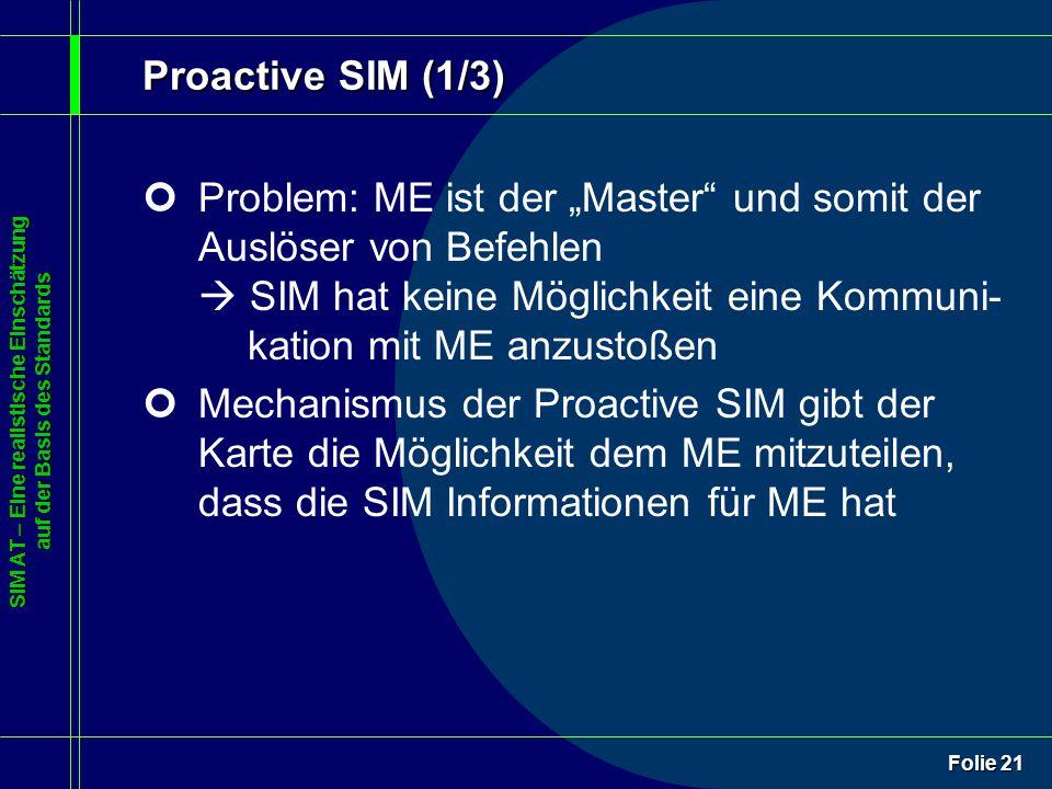 """SIM AT – Eine realistische Einschätzung auf der Basis des Standards Folie 21 Proactive SIM (1/3) ¢Problem: ME ist der """"Master und somit der Auslöser von Befehlen  SIM hat keine Möglichkeit eine Kommuni- kation mit ME anzustoßen ¢Mechanismus der Proactive SIM gibt der Karte die Möglichkeit dem ME mitzuteilen, dass die SIM Informationen für ME hat"""