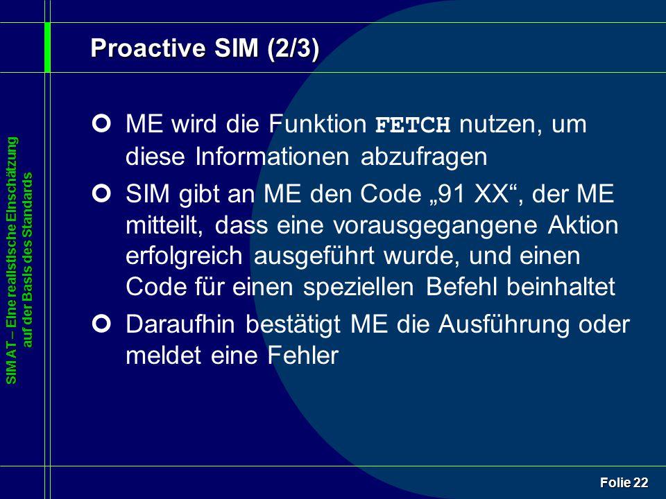 """SIM AT – Eine realistische Einschätzung auf der Basis des Standards Folie 22 Proactive SIM (2/3) ME wird die Funktion FETCH nutzen, um diese Informationen abzufragen ¢SIM gibt an ME den Code """"91 XX , der ME mitteilt, dass eine vorausgegangene Aktion erfolgreich ausgeführt wurde, und einen Code für einen speziellen Befehl beinhaltet ¢Daraufhin bestätigt ME die Ausführung oder meldet eine Fehler"""
