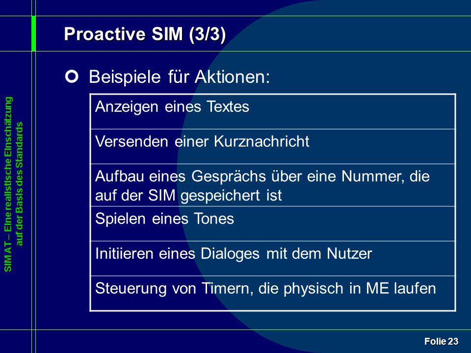 SIM AT – Eine realistische Einschätzung auf der Basis des Standards Folie 23 Proactive SIM (3/3) ¢Beispiele für Aktionen: Anzeigen eines Textes Versenden einer Kurznachricht Aufbau eines Gesprächs über eine Nummer, die auf der SIM gespeichert ist Spielen eines Tones Initiieren eines Dialoges mit dem Nutzer Steuerung von Timern, die physisch in ME laufen