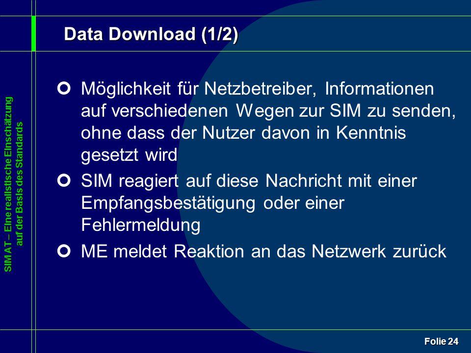 SIM AT – Eine realistische Einschätzung auf der Basis des Standards Folie 24 Data Download (1/2) ¢Möglichkeit für Netzbetreiber, Informationen auf verschiedenen Wegen zur SIM zu senden, ohne dass der Nutzer davon in Kenntnis gesetzt wird ¢SIM reagiert auf diese Nachricht mit einer Empfangsbestätigung oder einer Fehlermeldung ¢ME meldet Reaktion an das Netzwerk zurück