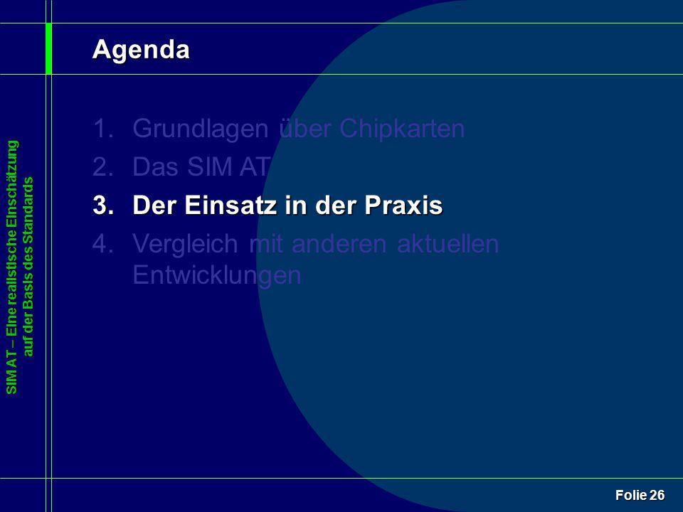 SIM AT – Eine realistische Einschätzung auf der Basis des Standards Folie 26 Agenda 1.Grundlagen über Chipkarten 2.Das SIM AT 3.Der Einsatz in der Praxis 4.Vergleich mit anderen aktuellen Entwicklungen