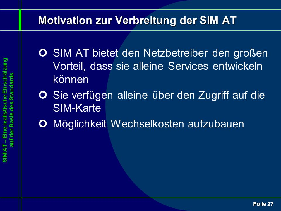 SIM AT – Eine realistische Einschätzung auf der Basis des Standards Folie 27 Motivation zur Verbreitung der SIM AT ¢SIM AT bietet den Netzbetreiber den großen Vorteil, dass sie alleine Services entwickeln können ¢Sie verfügen alleine über den Zugriff auf die SIM-Karte ¢Möglichkeit Wechselkosten aufzubauen