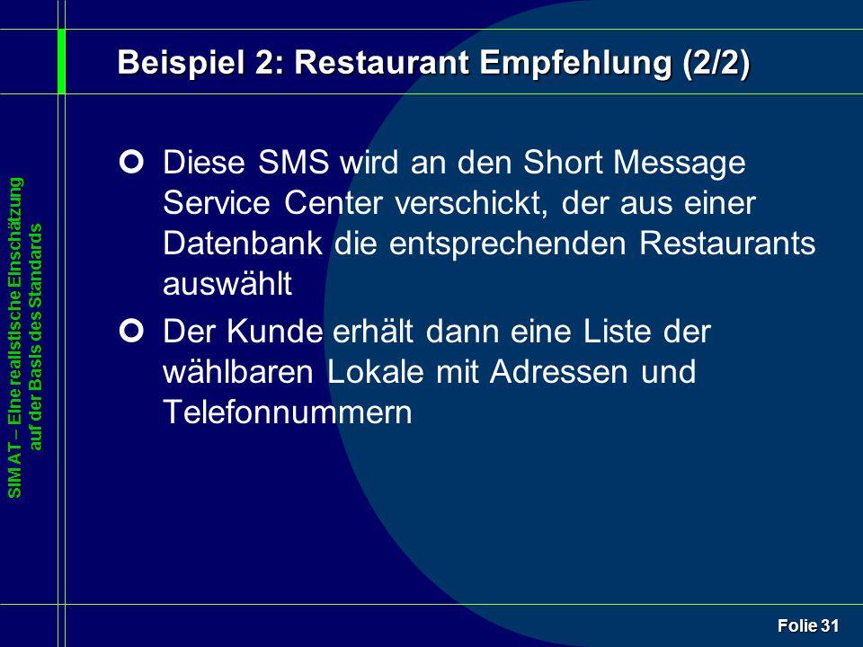 SIM AT – Eine realistische Einschätzung auf der Basis des Standards Folie 31 ¢Diese SMS wird an den Short Message Service Center verschickt, der aus einer Datenbank die entsprechenden Restaurants auswählt ¢Der Kunde erhält dann eine Liste der wählbaren Lokale mit Adressen und Telefonnummern Beispiel 2: Restaurant Empfehlung (2/2)