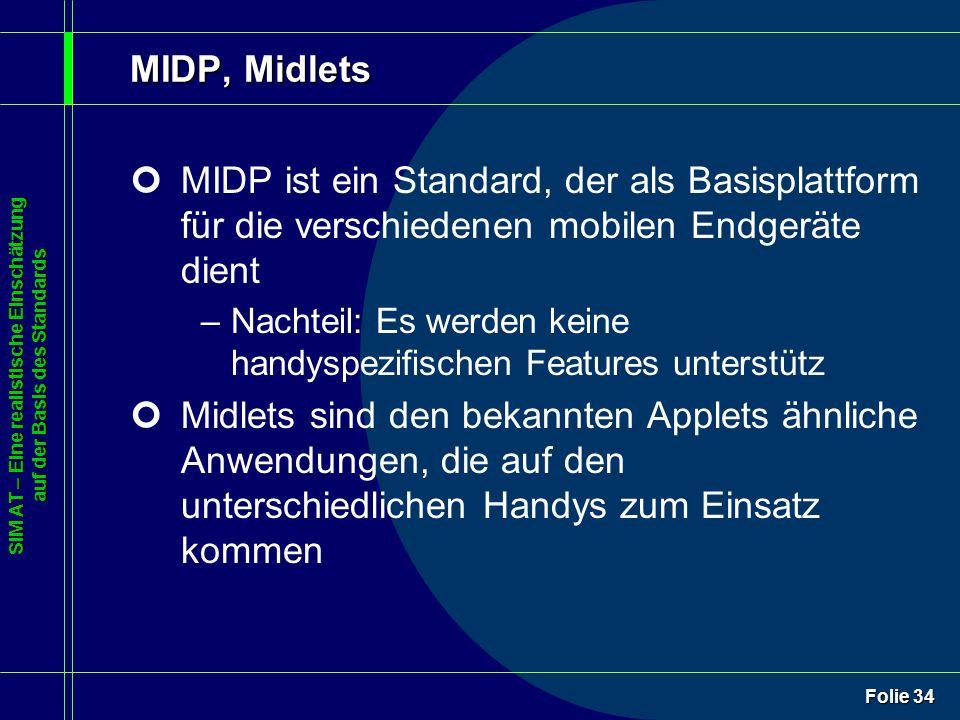 SIM AT – Eine realistische Einschätzung auf der Basis des Standards Folie 34 MIDP, Midlets ¢MIDP ist ein Standard, der als Basisplattform für die verschiedenen mobilen Endgeräte dient –Nachteil: Es werden keine handyspezifischen Features unterstütz ¢Midlets sind den bekannten Applets ähnliche Anwendungen, die auf den unterschiedlichen Handys zum Einsatz kommen