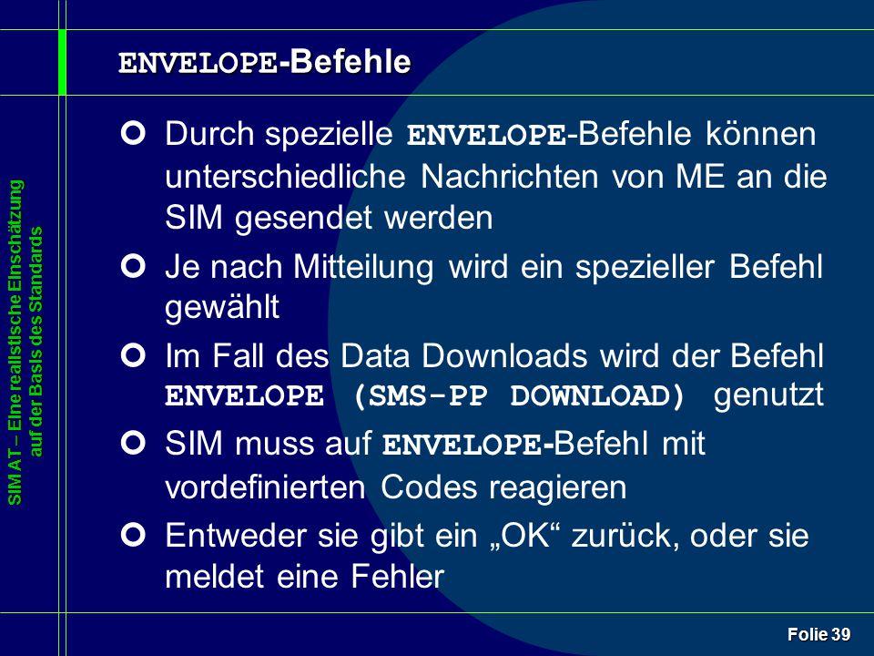 """SIM AT – Eine realistische Einschätzung auf der Basis des Standards Folie 39 ENVELOPE -Befehle Durch spezielle ENVELOPE -Befehle können unterschiedliche Nachrichten von ME an die SIM gesendet werden ¢Je nach Mitteilung wird ein spezieller Befehl gewählt Im Fall des Data Downloads wird der Befehl ENVELOPE (SMS-PP DOWNLOAD) genutzt SIM muss auf ENVELOPE -Befehl mit vordefinierten Codes reagieren ¢Entweder sie gibt ein """"OK zurück, oder sie meldet eine Fehler"""