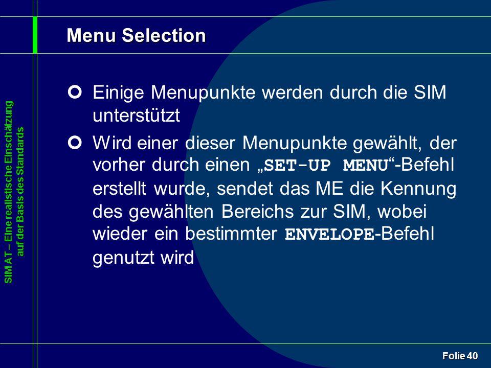 """SIM AT – Eine realistische Einschätzung auf der Basis des Standards Folie 40 Menu Selection ¢Einige Menupunkte werden durch die SIM unterstützt Wird einer dieser Menupunkte gewählt, der vorher durch einen """" SET-UP MENU -Befehl erstellt wurde, sendet das ME die Kennung des gewählten Bereichs zur SIM, wobei wieder ein bestimmter ENVELOPE -Befehl genutzt wird"""