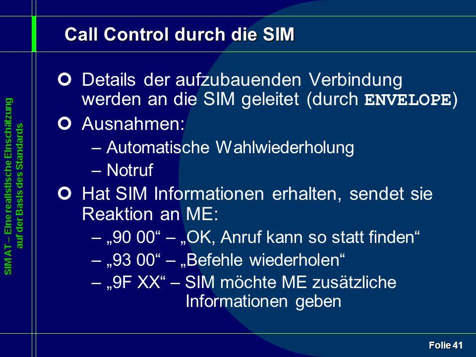"""SIM AT – Eine realistische Einschätzung auf der Basis des Standards Folie 41 Call Control durch die SIM Details der aufzubauenden Verbindung werden an die SIM geleitet (durch ENVELOPE ) ¢Ausnahmen: –Automatische Wahlwiederholung –Notruf ¢Hat SIM Informationen erhalten, sendet sie Reaktion an ME: –""""90 00 – """"OK, Anruf kann so statt finden –""""93 00 – """"Befehle wiederholen –""""9F XX – SIM möchte ME zusätzliche Informationen geben"""