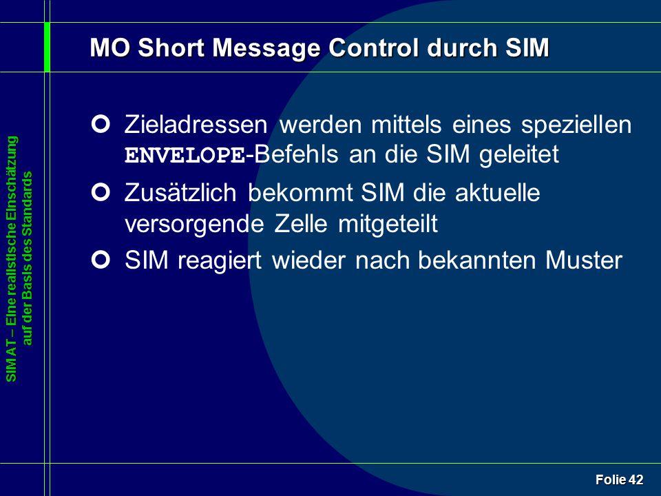 SIM AT – Eine realistische Einschätzung auf der Basis des Standards Folie 42 MO Short Message Control durch SIM Zieladressen werden mittels eines speziellen ENVELOPE -Befehls an die SIM geleitet ¢Zusätzlich bekommt SIM die aktuelle versorgende Zelle mitgeteilt ¢SIM reagiert wieder nach bekannten Muster