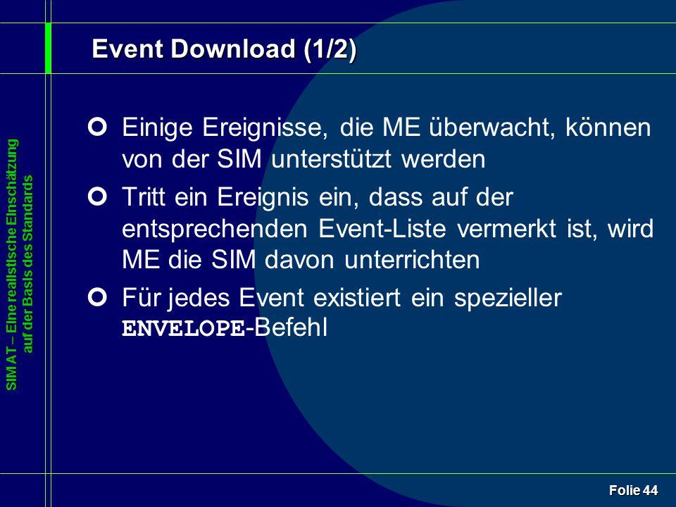 SIM AT – Eine realistische Einschätzung auf der Basis des Standards Folie 44 Event Download (1/2) ¢Einige Ereignisse, die ME überwacht, können von der SIM unterstützt werden ¢Tritt ein Ereignis ein, dass auf der entsprechenden Event-Liste vermerkt ist, wird ME die SIM davon unterrichten Für jedes Event existiert ein spezieller ENVELOPE -Befehl