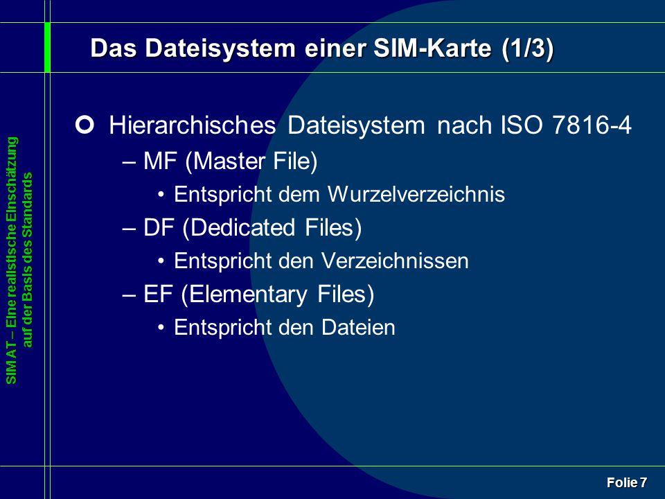 SIM AT – Eine realistische Einschätzung auf der Basis des Standards Folie 7 Das Dateisystem einer SIM-Karte (1/3) ¢Hierarchisches Dateisystem nach ISO 7816-4 –MF (Master File) Entspricht dem Wurzelverzeichnis –DF (Dedicated Files) Entspricht den Verzeichnissen –EF (Elementary Files) Entspricht den Dateien