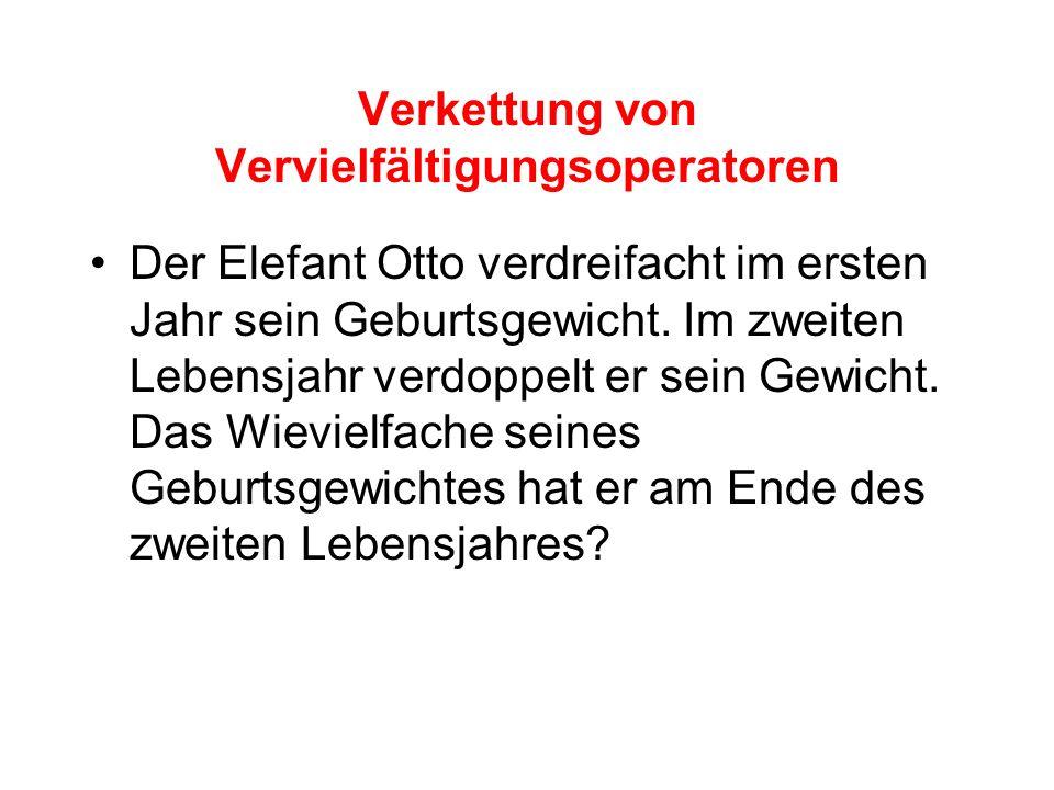 Verkettung von Vervielfältigungsoperatoren Der Elefant Otto verdreifacht im ersten Jahr sein Geburtsgewicht.