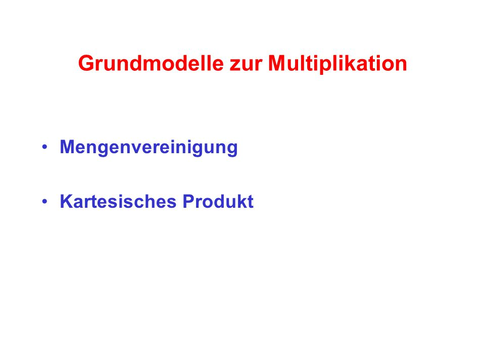 Mengenvereinigung Die Mengenvereinigung bildet das wichtigste Grundmodell zur Einführung der Multiplikation Von der anschaulichen Mengenvereinigung aus führt über die Anzahlbestimmung der Vereinigungsmenge ein direkter Weg zur Deutung der Multiplikation als wiederholte Addition gleicher Summanden