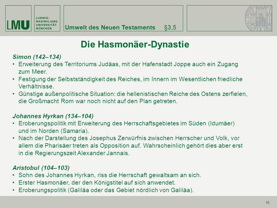 Umwelt des Neuen Testaments§3,5 16 Die Hasmonäer-Dynastie Simon (142–134) Erweiterung des Territoriums Judäas, mit der Hafenstadt Joppe auch ein Zugan