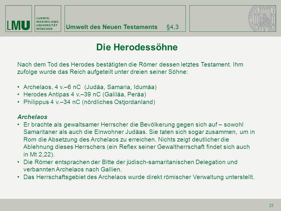 Umwelt des Neuen Testaments§4,3 23 Die Herodessöhne Nach dem Tod des Herodes bestätigten die Römer dessen letztes Testament. Ihm zufolge wurde das Rei